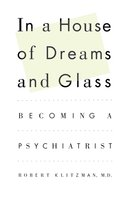In a House of Dreams and Glass: Becoming a Psychiatrist - Robert Klitzman