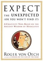 Expect the Unexpected (Or You Won't Find It): A Creativity Tool Based on the Ancient Wisdom of H - Roger Von Oech