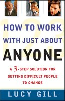 How To Work With Just About Anyone: A 3-Step Solution For Getting Difficult People To Change - Lucy Gill