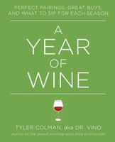 A Year of Wine: Perfect Pairings, Great Buys, and What to Sip for Each Season - Tyler Colman