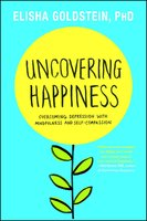 Uncovering Happiness: Overcoming Depression with Mindfulness and Self-Compassion - Elisha Goldstein