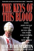 Keys of This Blood: Pope John Paul II Versus Russia and the West for Control of the New World Order - Malachi Martin