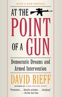 At the Point of a Gun: Democratic Dreams and Armed Intervention - David Rieff