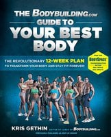 The Bodybuilding.com Guide to Your Best Body: The Revolutionary 12-Week Plan to Transform Your Body and Stay Fit Forever - Kris Gethin