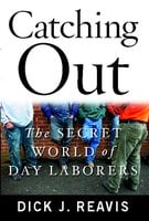 Catching Out: The Secret World of Day Laborers - Dick J. Reavis