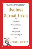 Useless Sexual Trivia: Tastefully Prurient Facts About Everyone's Favorite Subject - Shane Mooney