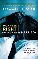 You Can Be Right (or You Can Be Married): Looking for Love in the Age of Divorce - Dana Adam Shapiro