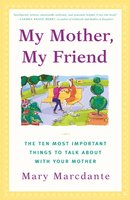 My Mother, My Friend: The Ten Most Important Things to Talk About With Your Mother - Mary Marcdante