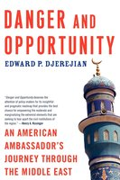 Danger and Opportunity: An American Ambassador's Journey Through the Middle East - Edward P. Djerejian