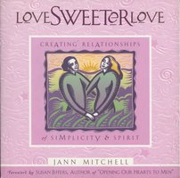 Love Sweeter Love: Creating Relationships Of Simplicity And Spirit - Jann Mitchell