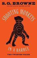 Shooting Monkeys in a Barrel: Ten Twisted Tales - S.G. Browne