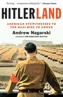 Hitlerland: American Eyewitnesses to the Nazi Rise to Power - Andrew Nagorski
