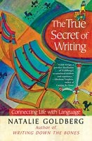 The True Secret of Writing: Connecting Life with Language - Natalie Goldberg