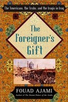 The Foreigner's Gift: The Americans, the Arabs, and the Iraqis in Iraq - Fouad Ajami
