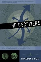 The Deceivers: Allied Military Deception in the Second World War - Thaddeus Holt
