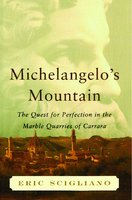 Michelangelo's Mountain: The Quest For Perfection in the Marble Quarries of Carrara - Eric Scigliano