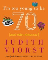 I'm Too Young To Be Seventy: And Other Delusions - Judith Viorst
