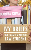 Ivy Briefs: True Tales of a Neurotic Law Student - Martha Kimes