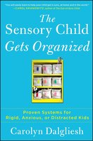 The Sensory Child Gets Organized: Proven Systems for Rigid, Anxious, or Distracted Kids - Carolyn Dalgliesh