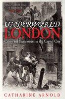 Underworld London - Catharine Arnold