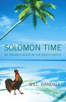 Solomon Time: An Unlikely Quest in the South Pacific - Will Randall