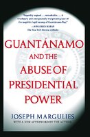 Guantanamo and the Abuse of Presidential Power: Guantanamo and the Abuse of Presidential Power - Joseph Margulies