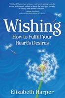Wishing: How to Fulfill Your Heart's Desires - Elizabeth Harper