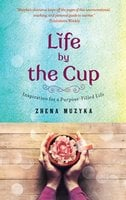Life by the Cup: Inspiration for a Purpose-Filled Life - Zhena Muzyka
