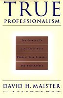 True Professionalism: The Courage to Care About Your People, Your Clients, and Your Career - David H. Maister