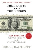 The Benefit and The Burden: Tax Reform-Why We Need It and What It Will Take - Bruce Bartlett