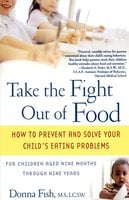 Take the Fight Out of Food: How to Prevent and Solve Your Child's Eating Probl - Donna Fish