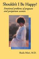Shouldn't I Be Happy: Emotional Problems of Pregnant and Postpartum Women - Shaila Misri