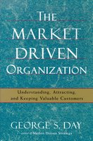 The Market Driven Organization: Understanding, Attracting, and Keeping Valuable Customers - George S. Day