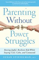 Parenting Without Power Struggles: Raising Joyful, Resilient Kids While Staying Cool, Calm, and Connected - Susan Stiffelman