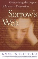 Sorrow's Web: Overcoming the Legacy of maternal Depression - Anne Sheffield