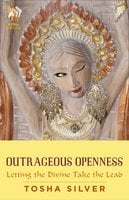 Outrageous Openness: Letting the Divine Take the Lead - Tosha Silver