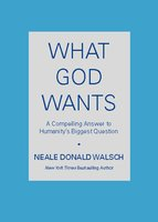 What God Wants: A Compelling Answer to Humanity's Biggest Question - Neale Donald Walsch