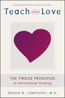 Teach Only Love: The Twelve Principles of Attitudinal Healing - Gerald G. Jampolsky