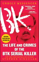 Unholy Messenger: The Life and Crimes of the BTK Serial Killer - Stephen Singular