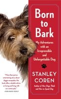 Born to Bark: My Adventures with an Irrepressible and Unforgettable Dog - Stanley Coren