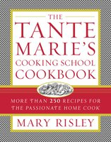 The Tante Marie's Cooking School Cookbook: More Than 250 Recipes for the Passionate Home Cook - Mary S. Risley