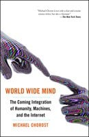 World Wide Mind: The Coming Integration of Humanity, Machines, and the Internet - Michael Chorost