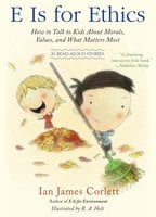 E Is for Ethics: How to Talk to Kids About Morals, Values, and What Matters Most - Ian James Corlett