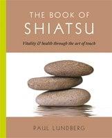 The Book of Shiatsu: Vitality & Health Through the Art of Touch - Paul Lundberg