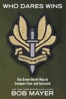 Who Dares Wins: The Green Beret Way for You to Conquer Fear and Su - Bob Mayer