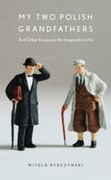 My Two Polish Grandfathers: And Other Essays on the Imaginative Life - Witold Rybczynski