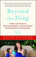 Beyond the Sling: A Real-Life Guide to Raising Confident, Loving Children the Attachment Parenting Way - Mayim Bialik