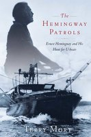 The Hemingway Patrols: Ernest Hemingway and His Hunt for U-Boats - Terry Mort