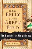 In the Belly of the Green Bird: The Triumph of the Martyrs in Iraq - Nir Rosen