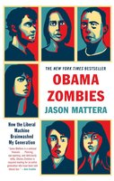 Obama Zombies: How the Liberal Machine Brainwashed My Generation - Jason Mattera